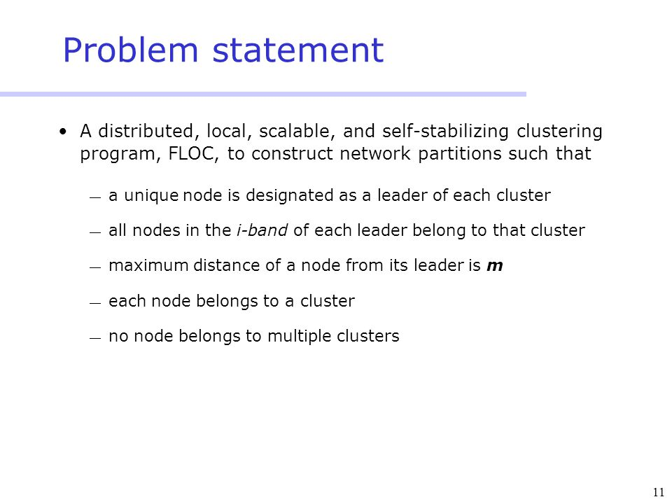 11 Problem statement A distributed, local, scalable, and self-stabilizing clustering program, FLOC, to construct network partitions such that  a uniq
