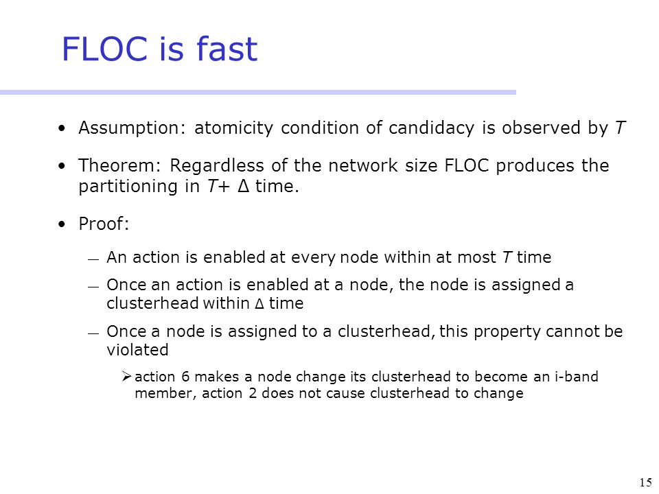 15 FLOC is fast Assumption: atomicity condition of candidacy is observed by T Theorem: Regardless of the network size FLOC produces the partitioning i