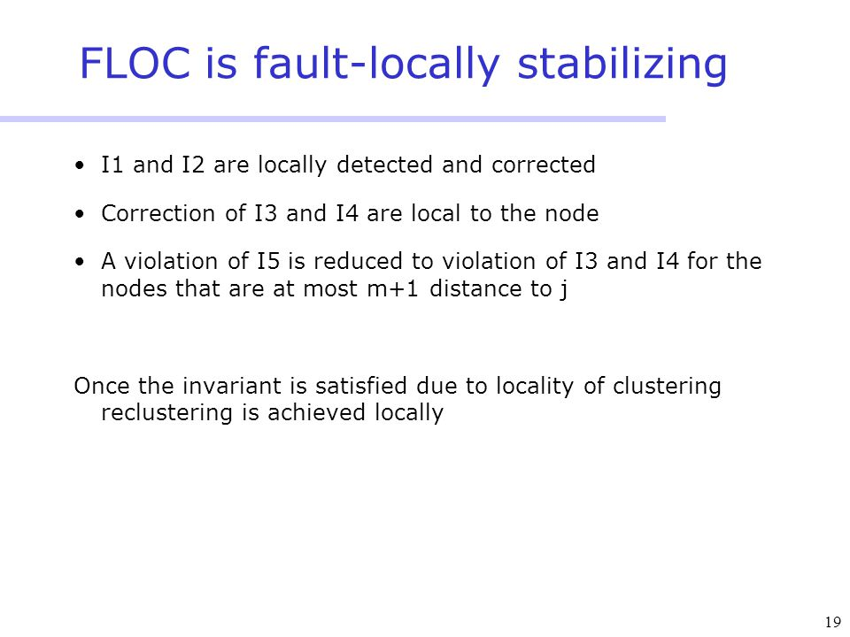 19 FLOC is fault-locally stabilizing I1 and I2 are locally detected and corrected Correction of I3 and I4 are local to the node A violation of I5 is r