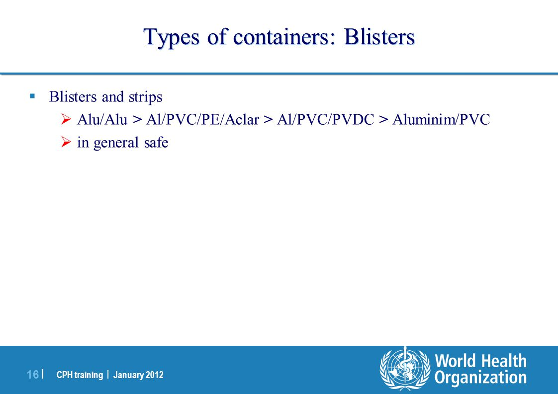 CPH training | January 2012 16 | Types of containers: Blisters  Blisters and strips  Alu/Alu > Al/PVC/PE/Aclar > Al/PVC/PVDC > Aluminim/PVC  in gen