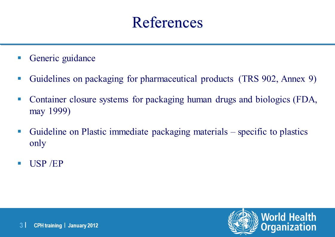 CPH training | January 2012 3 |3 | References  Generic guidance  Guidelines on packaging for pharmaceutical products (TRS 902, Annex 9)  Container