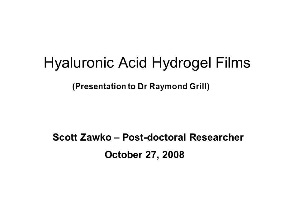 Hyaluronic Acid Hydrogel Films October 27, 2008 Scott Zawko – Post-doctoral Researcher (Presentation to Dr Raymond Grill)