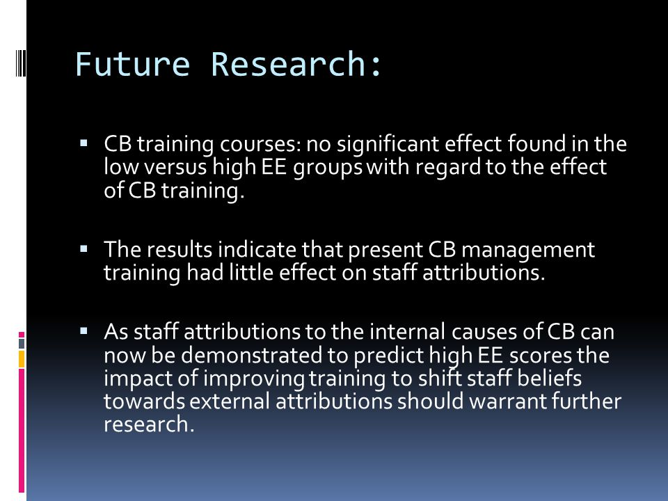 Future Research:  CB training courses: no significant effect found in the low versus high EE groups with regard to the effect of CB training.  The r