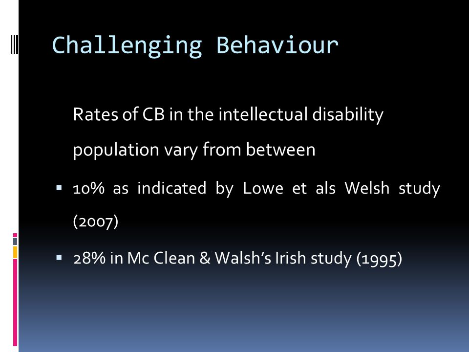 Challenging Behaviour Rates of CB in the intellectual disability population vary from between  10% as indicated by Lowe et als Welsh study (2007)  2