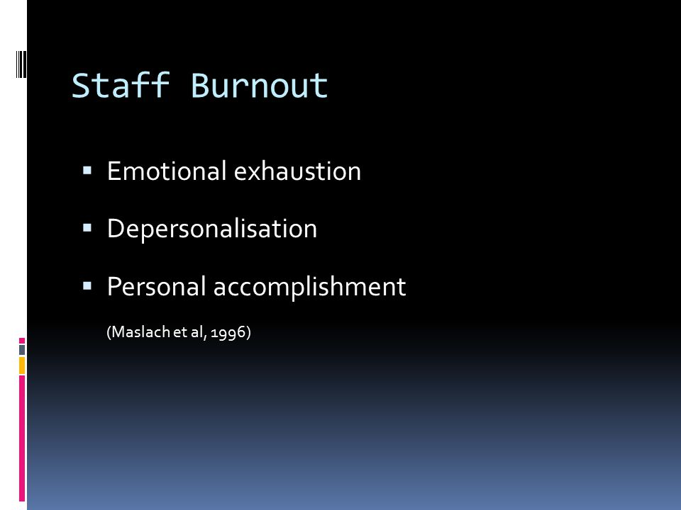 Staff Burnout  Emotional exhaustion  Depersonalisation  Personal accomplishment (Maslach et al, 1996)