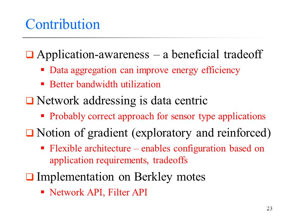 23 Contribution  Application-awareness – a beneficial tradeoff  Data aggregation can improve energy efficiency  Better bandwidth utilization  Network addressing is data centric  Probably correct approach for sensor type applications  Notion of gradient (exploratory and reinforced)  Flexible architecture – enables configuration based on application requirements, tradeoffs  Implementation on Berkley motes  Network API, Filter API
