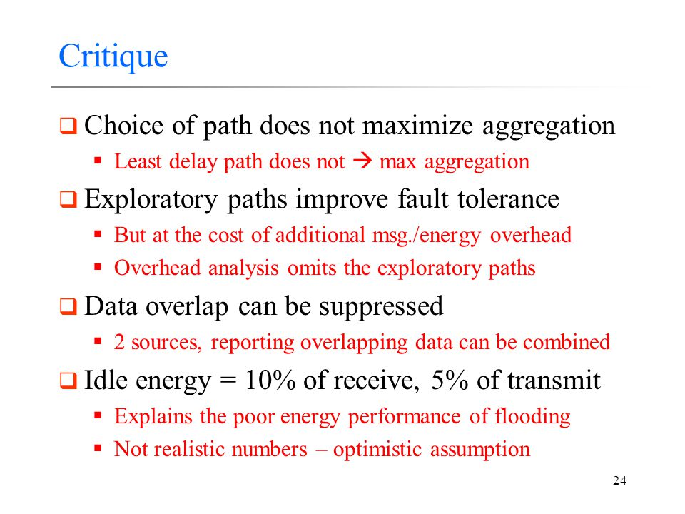 24 Critique  Choice of path does not maximize aggregation  Least delay path does not  max aggregation  Exploratory paths improve fault tolerance  But at the cost of additional msg./energy overhead  Overhead analysis omits the exploratory paths  Data overlap can be suppressed  2 sources, reporting overlapping data can be combined  Idle energy = 10% of receive, 5% of transmit  Explains the poor energy performance of flooding  Not realistic numbers – optimistic assumption