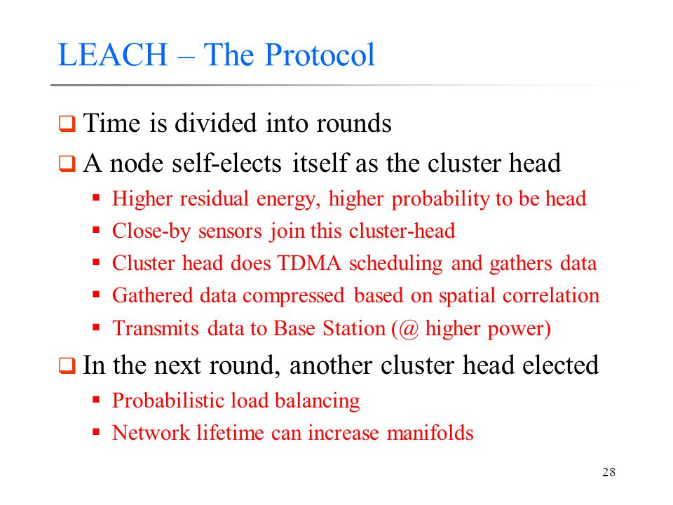 28 LEACH – The Protocol  Time is divided into rounds  A node self-elects itself as the cluster head  Higher residual energy, higher probability to be head  Close-by sensors join this cluster-head  Cluster head does TDMA scheduling and gathers data  Gathered data compressed based on spatial correlation  Transmits data to Base Station (@ higher power)  In the next round, another cluster head elected  Probabilistic load balancing  Network lifetime can increase manifolds