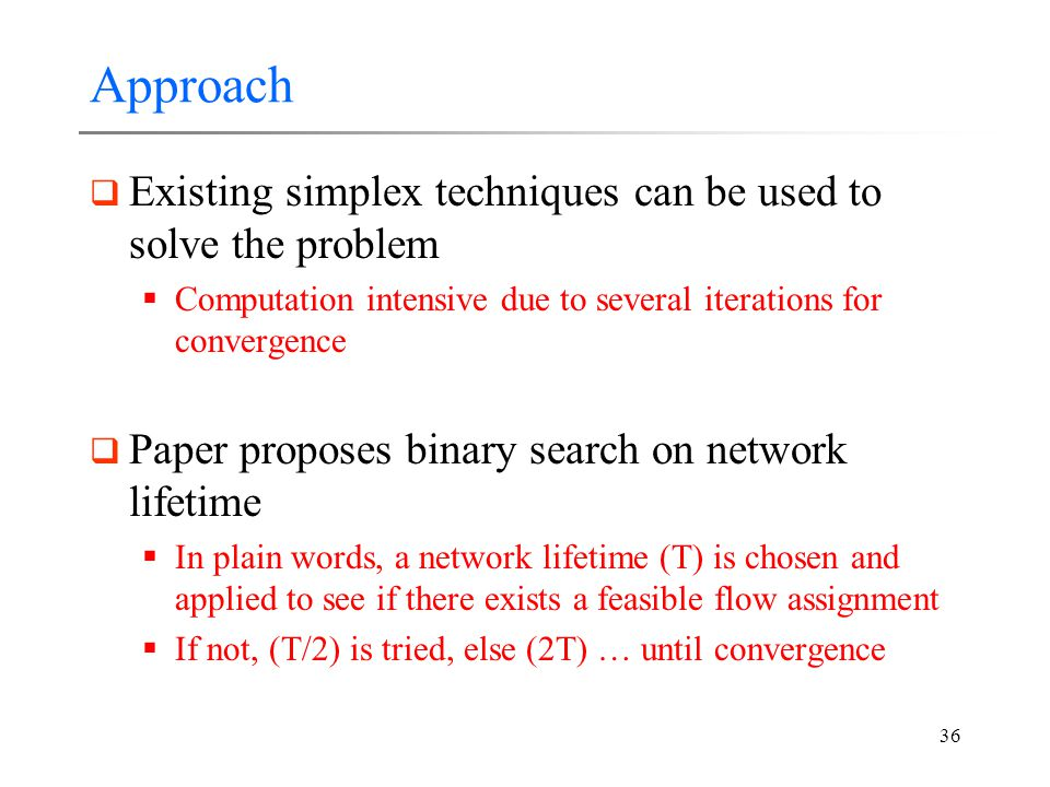 36 Approach  Existing simplex techniques can be used to solve the problem  Computation intensive due to several iterations for convergence  Paper proposes binary search on network lifetime  In plain words, a network lifetime (T) is chosen and applied to see if there exists a feasible flow assignment  If not, (T/2) is tried, else (2T) … until convergence