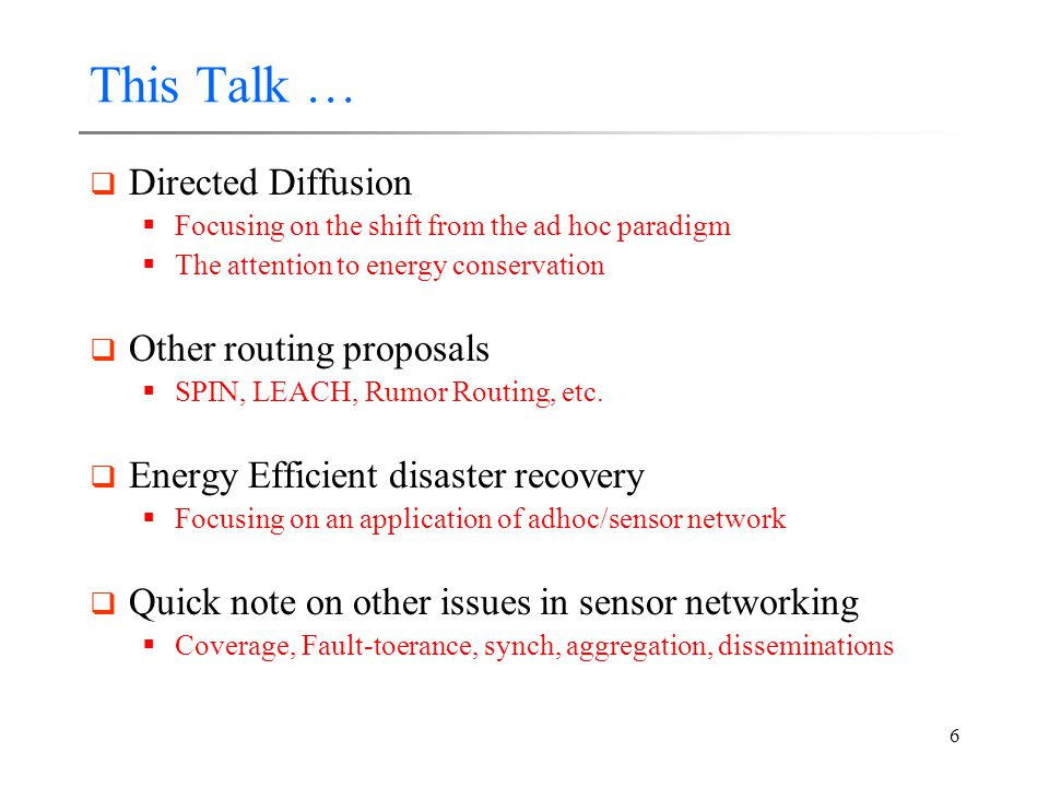6 This Talk …  Directed Diffusion  Focusing on the shift from the ad hoc paradigm  The attention to energy conservation  Other routing proposals  SPIN, LEACH, Rumor Routing, etc.