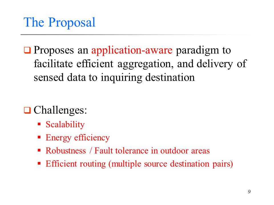 9 The Proposal  Proposes an application-aware paradigm to facilitate efficient aggregation, and delivery of sensed data to inquiring destination  Challenges:  Scalability  Energy efficiency  Robustness / Fault tolerance in outdoor areas  Efficient routing (multiple source destination pairs)