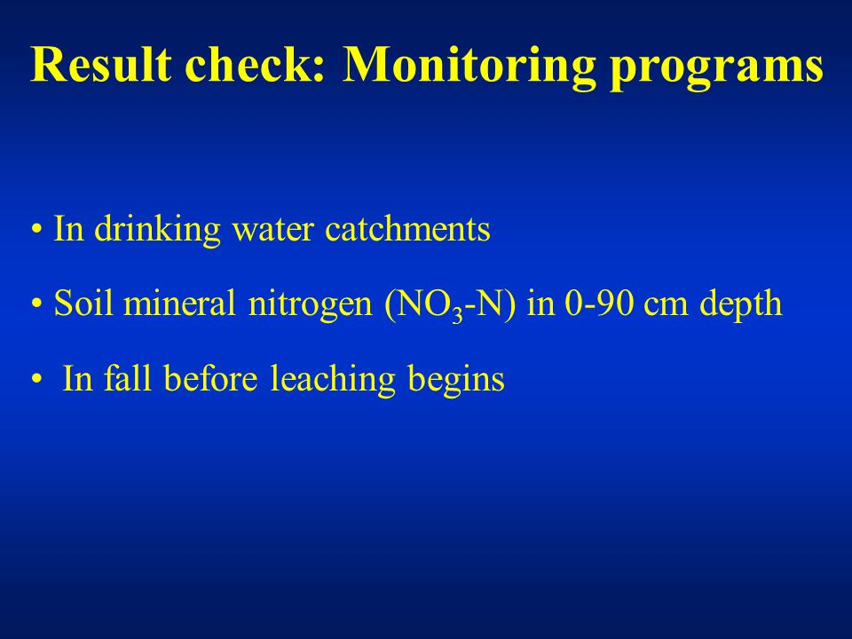 In drinking water catchments Soil mineral nitrogen (NO 3 -N) in 0-90 cm depth In fall before leaching begins Result check: Monitoring programs