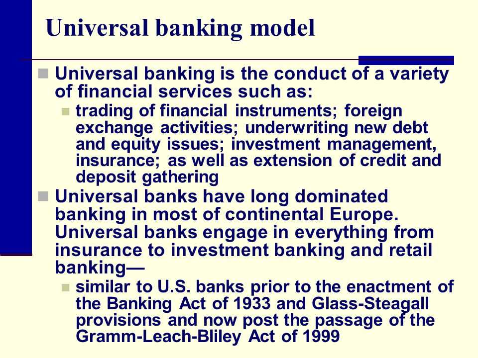 Universal banking model Universal banking is the conduct of a variety of financial services such as: trading of financial instruments; foreign exchange activities; underwriting new debt and equity issues; investment management, insurance; as well as extension of credit and deposit gathering Universal banks have long dominated banking in most of continental Europe.