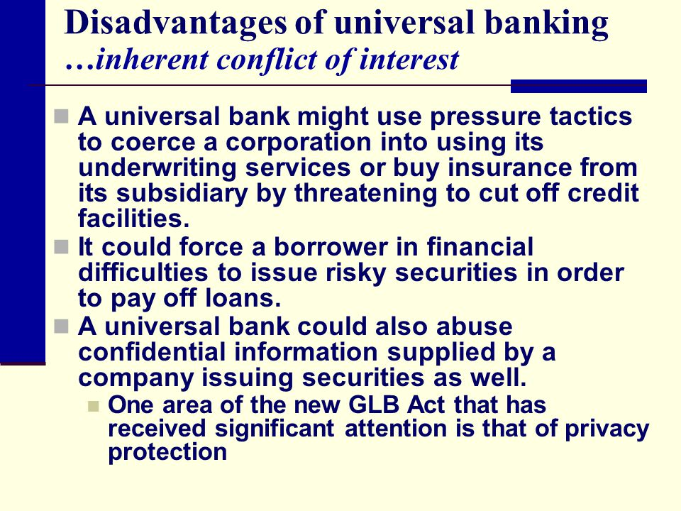 Disadvantages of universal banking …inherent conflict of interest A universal bank might use pressure tactics to coerce a corporation into using its underwriting services or buy insurance from its subsidiary by threatening to cut off credit facilities.