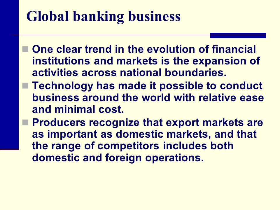 Global banking business One clear trend in the evolution of financial institutions and markets is the expansion of activities across national boundaries.