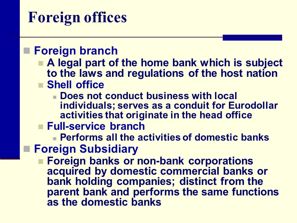 Foreign offices Foreign branch A legal part of the home bank which is subject to the laws and regulations of the host nation Shell office Does not conduct business with local individuals; serves as a conduit for Eurodollar activities that originate in the head office Full-service branch Performs all the activities of domestic banks Foreign Subsidiary Foreign banks or non-bank corporations acquired by domestic commercial banks or bank holding companies; distinct from the parent bank and performs the same functions as the domestic banks