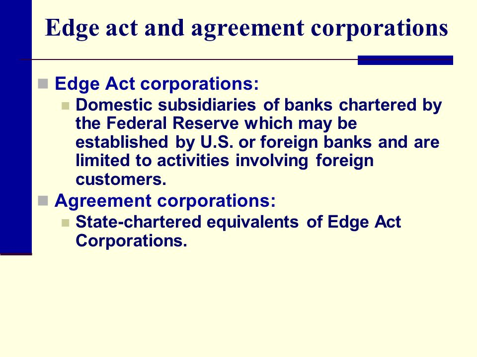 Edge act and agreement corporations Edge Act corporations: Domestic subsidiaries of banks chartered by the Federal Reserve which may be established by U.S.