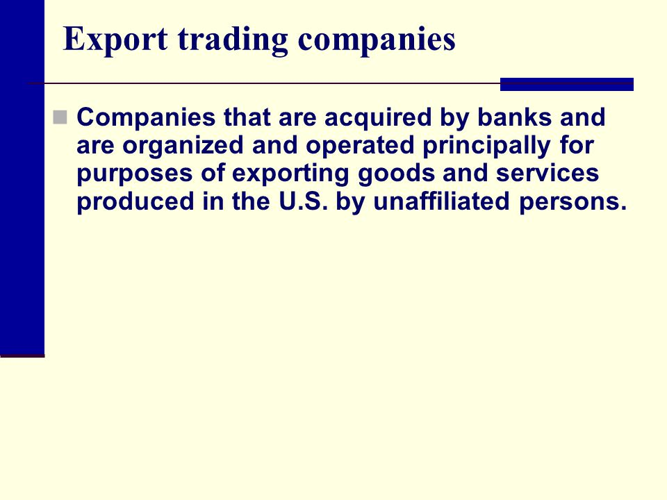 Export trading companies Companies that are acquired by banks and are organized and operated principally for purposes of exporting goods and services produced in the U.S.