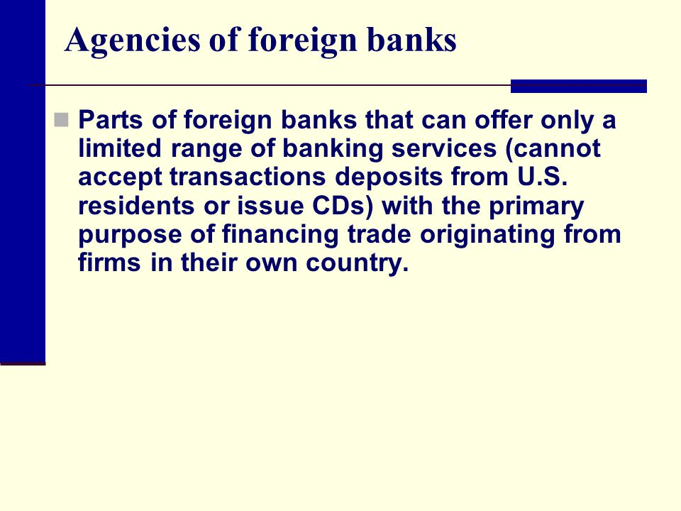 Agencies of foreign banks Parts of foreign banks that can offer only a limited range of banking services (cannot accept transactions deposits from U.S.