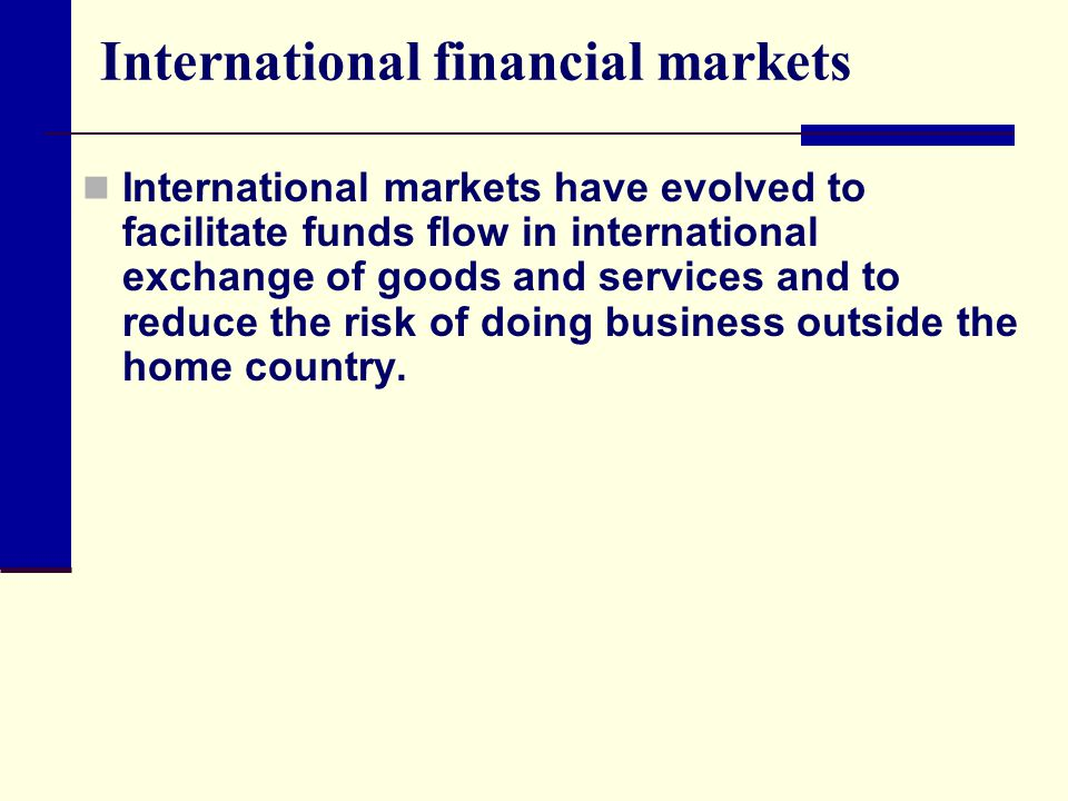 International financial markets International markets have evolved to facilitate funds flow in international exchange of goods and services and to reduce the risk of doing business outside the home country.