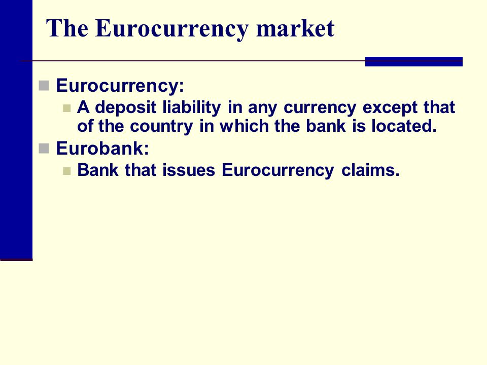The Eurocurrency market Eurocurrency: A deposit liability in any currency except that of the country in which the bank is located.