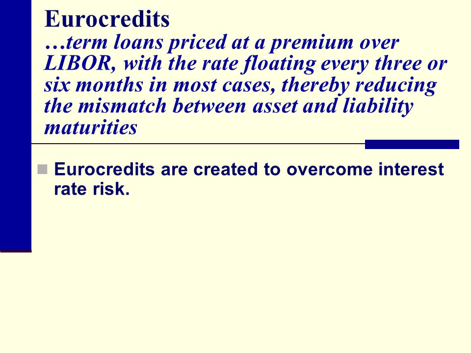 Eurocredits …term loans priced at a premium over LIBOR, with the rate floating every three or six months in most cases, thereby reducing the mismatch between asset and liability maturities Eurocredits are created to overcome interest rate risk.