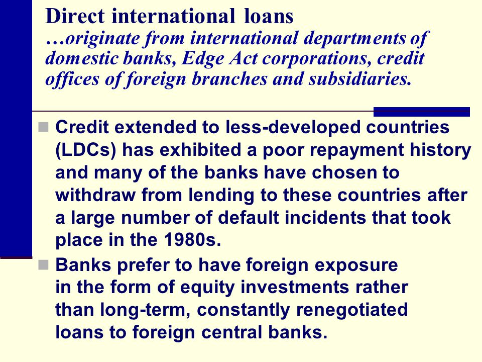 Direct international loans …originate from international departments of domestic banks, Edge Act corporations, credit offices of foreign branches and subsidiaries.