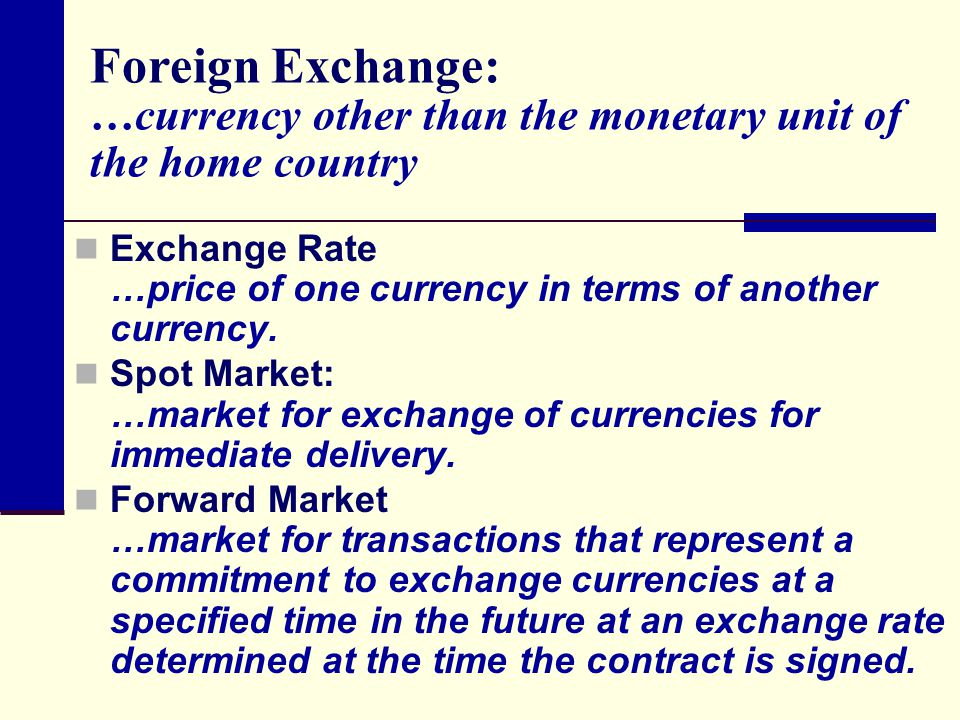 Foreign Exchange: …currency other than the monetary unit of the home country Exchange Rate …price of one currency in terms of another currency.