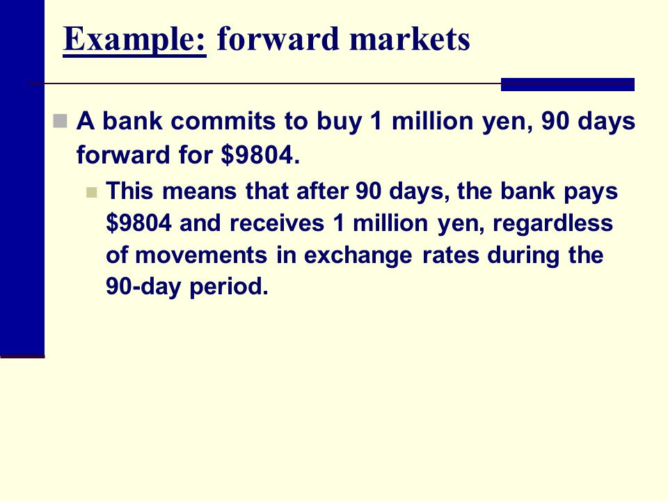 Example: forward markets A bank commits to buy 1 million yen, 90 days forward for $9804.
