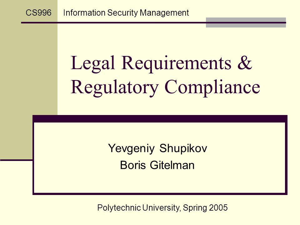 Legal Requirements & Regulatory Compliance Yevgeniy Shupikov Boris Gitelman Polytechnic University, Spring 2005 Information Security ManagementCS996