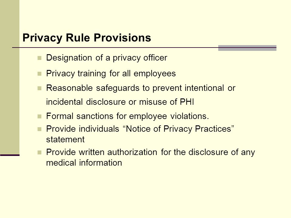 Privacy Rule Provisions Designation of a privacy officer Privacy training for all employees Reasonable safeguards to prevent intentional or incidental disclosure or misuse of PHI Formal sanctions for employee violations.