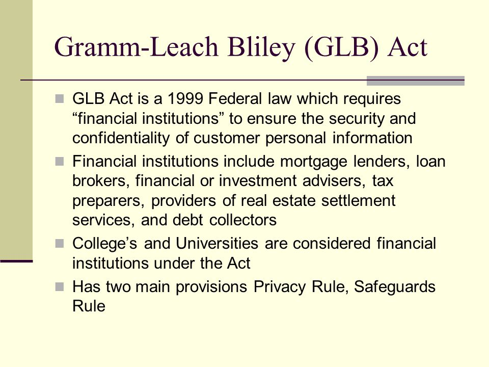 Gramm-Leach Bliley (GLB) Act GLB Act is a 1999 Federal law which requires financial institutions to ensure the security and confidentiality of customer personal information Financial institutions include mortgage lenders, loan brokers, financial or investment advisers, tax preparers, providers of real estate settlement services, and debt collectors College's and Universities are considered financial institutions under the Act Has two main provisions Privacy Rule, Safeguards Rule