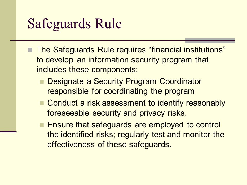 Safeguards Rule The Safeguards Rule requires financial institutions to develop an information security program that includes these components: Designate a Security Program Coordinator responsible for coordinating the program Conduct a risk assessment to identify reasonably foreseeable security and privacy risks.