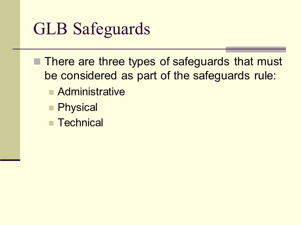 GLB Safeguards There are three types of safeguards that must be considered as part of the safeguards rule: Administrative Physical Technical