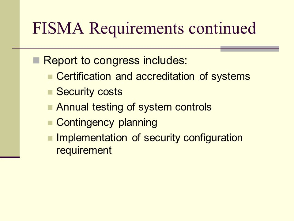 FISMA Requirements continued Report to congress includes: Certification and accreditation of systems Security costs Annual testing of system controls Contingency planning Implementation of security configuration requirement