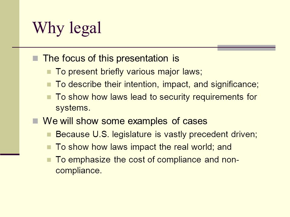 Why legal The focus of this presentation is To present briefly various major laws; To describe their intention, impact, and significance; To show how laws lead to security requirements for systems.