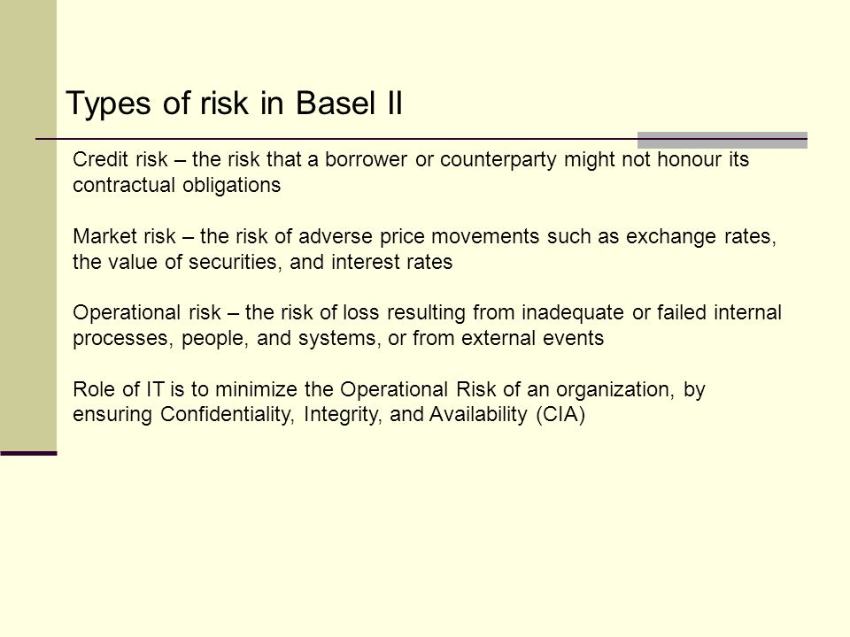 Credit risk – the risk that a borrower or counterparty might not honour its contractual obligations Market risk – the risk of adverse price movements such as exchange rates, the value of securities, and interest rates Operational risk – the risk of loss resulting from inadequate or failed internal processes, people, and systems, or from external events Role of IT is to minimize the Operational Risk of an organization, by ensuring Confidentiality, Integrity, and Availability (CIA) Types of risk in Basel II