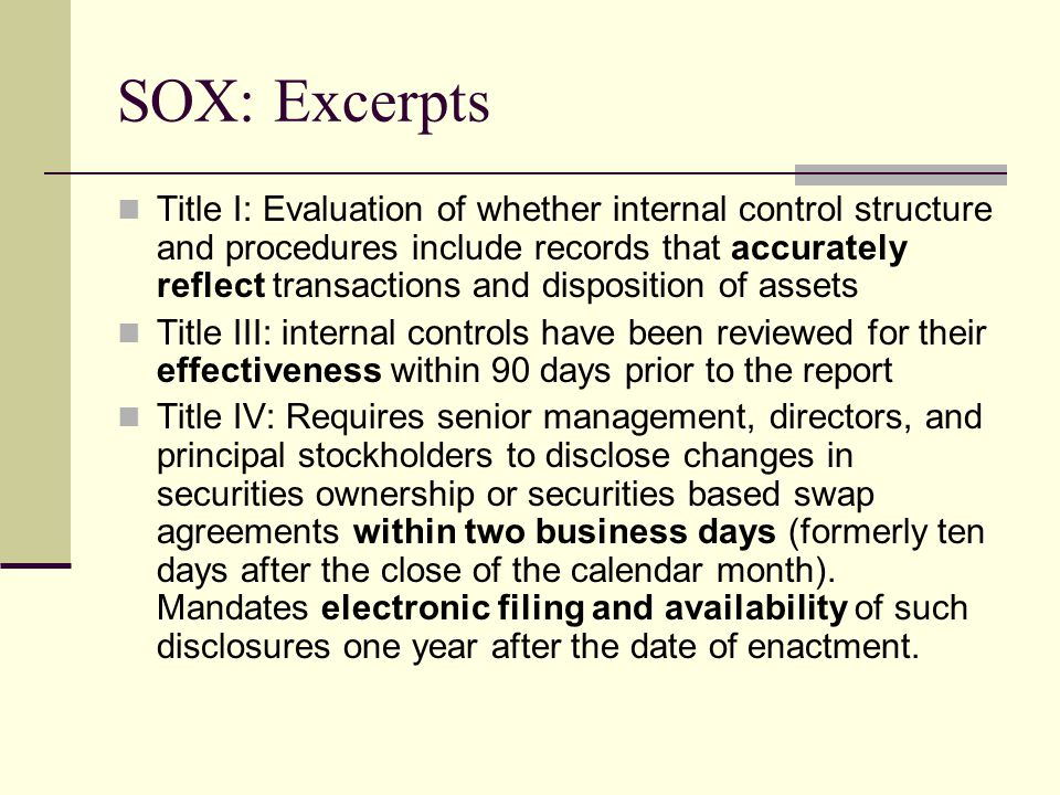SOX: Excerpts Title I: Evaluation of whether internal control structure and procedures include records that accurately reflect transactions and disposition of assets Title III: internal controls have been reviewed for their effectiveness within 90 days prior to the report Title IV: Requires senior management, directors, and principal stockholders to disclose changes in securities ownership or securities based swap agreements within two business days (formerly ten days after the close of the calendar month).