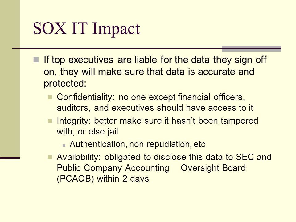 SOX IT Impact If top executives are liable for the data they sign off on, they will make sure that data is accurate and protected: Confidentiality: no one except financial officers, auditors, and executives should have access to it Integrity: better make sure it hasn't been tampered with, or else jail Authentication, non-repudiation, etc Availability: obligated to disclose this data to SEC and Public Company Accounting Oversight Board (PCAOB) within 2 days