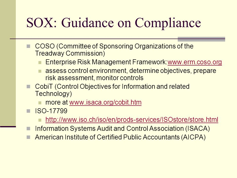 SOX: Guidance on Compliance COSO (Committee of Sponsoring Organizations of the Treadway Commission) Enterprise Risk Management Framework:www.erm.coso.orgwww.erm.coso.org assess control environment, determine objectives, prepare risk assessment, monitor controls CobiT (Control Objectives for Information and related Technology) more at www.isaca.org/cobit.htmwww.isaca.org/cobit.htm ISO-17799 http://www.iso.ch/iso/en/prods-services/ISOstore/store.html Information Systems Audit and Control Association (ISACA) American Institute of Certified Public Accountants (AICPA)