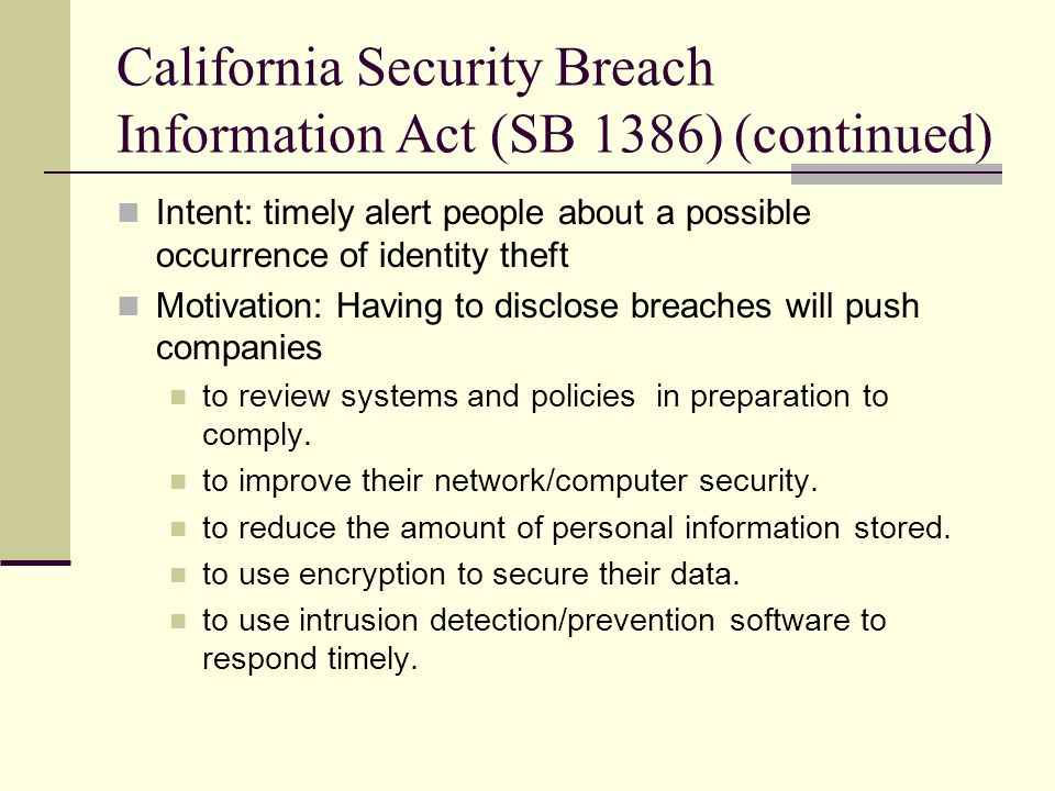 California Security Breach Information Act (SB 1386) (continued) Intent: timely alert people about a possible occurrence of identity theft Motivation: Having to disclose breaches will push companies to review systems and policies in preparation to comply.