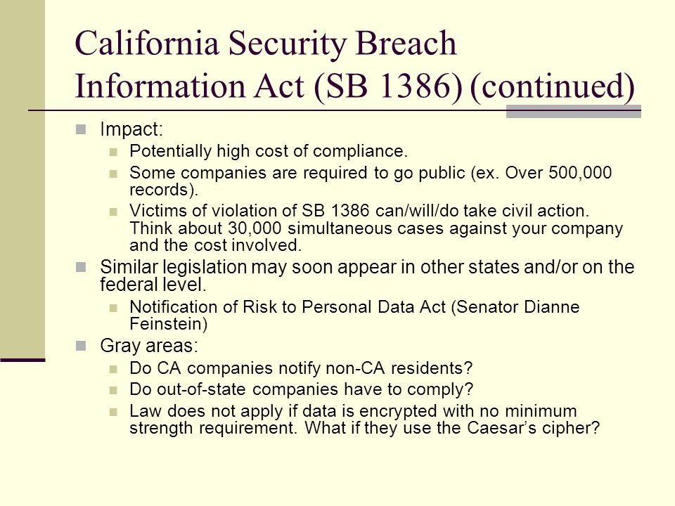 California Security Breach Information Act (SB 1386) (continued) Impact: Potentially high cost of compliance.