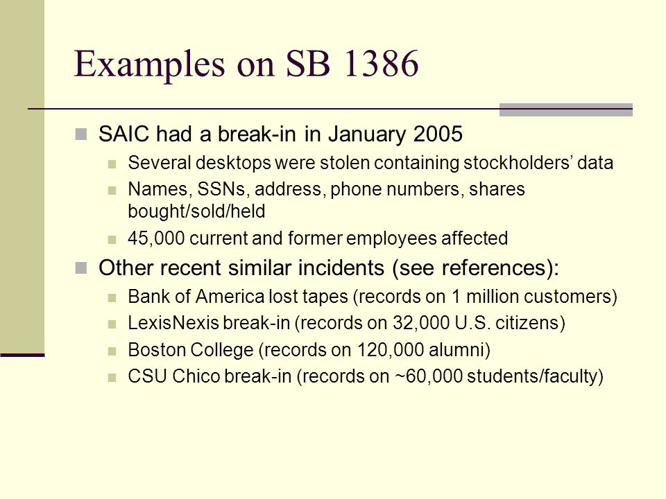 Examples on SB 1386 SAIC had a break-in in January 2005 Several desktops were stolen containing stockholders' data Names, SSNs, address, phone numbers, shares bought/sold/held 45,000 current and former employees affected Other recent similar incidents (see references): Bank of America lost tapes (records on 1 million customers) LexisNexis break-in (records on 32,000 U.S.