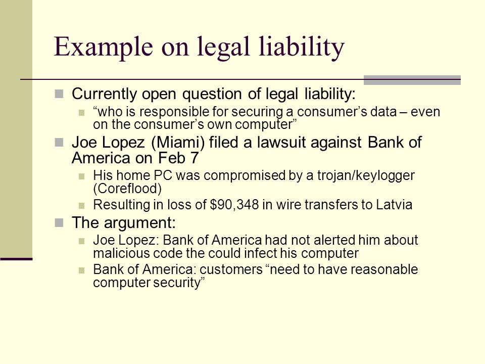 Example on legal liability Currently open question of legal liability: who is responsible for securing a consumer's data – even on the consumer's own computer Joe Lopez (Miami) filed a lawsuit against Bank of America on Feb 7 His home PC was compromised by a trojan/keylogger (Coreflood) Resulting in loss of $90,348 in wire transfers to Latvia The argument: Joe Lopez: Bank of America had not alerted him about malicious code the could infect his computer Bank of America: customers need to have reasonable computer security