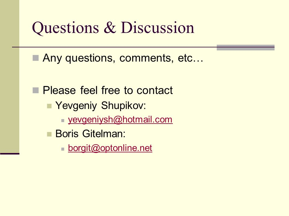 Questions & Discussion Any questions, comments, etc… Please feel free to contact Yevgeniy Shupikov: yevgeniysh@hotmail.com Boris Gitelman: borgit@optonline.net