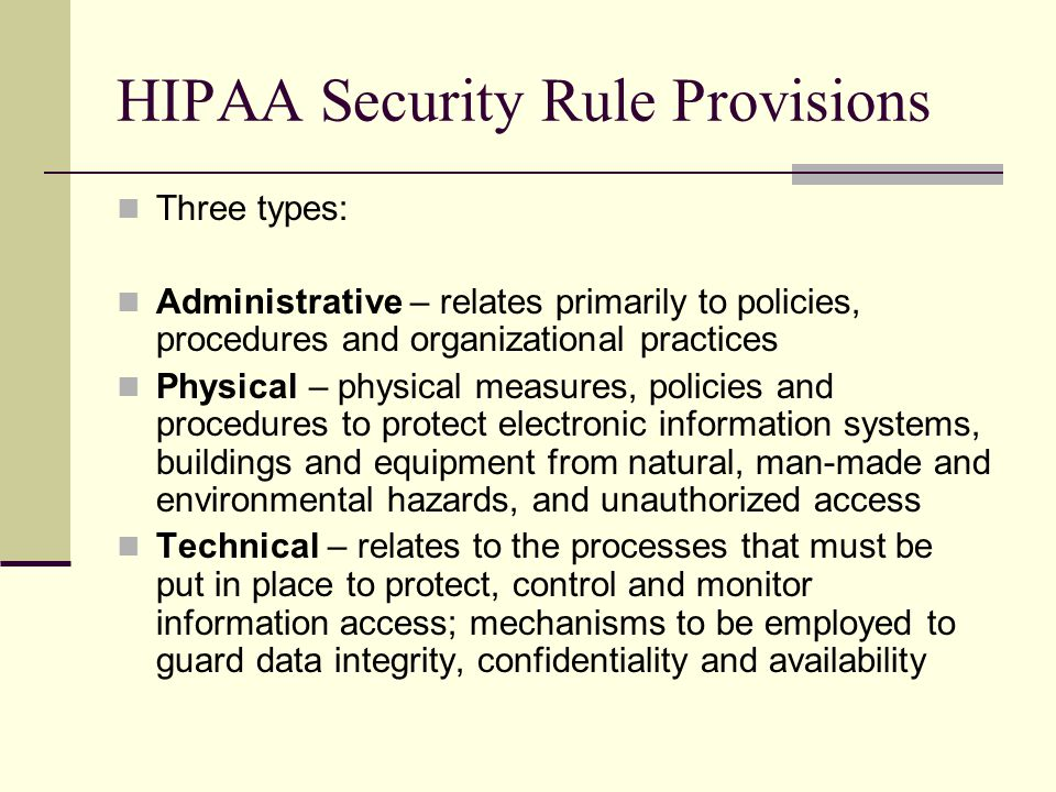 HIPAA Security Rule Provisions Three types: Administrative – relates primarily to policies, procedures and organizational practices Physical – physical measures, policies and procedures to protect electronic information systems, buildings and equipment from natural, man-made and environmental hazards, and unauthorized access Technical – relates to the processes that must be put in place to protect, control and monitor information access; mechanisms to be employed to guard data integrity, confidentiality and availability