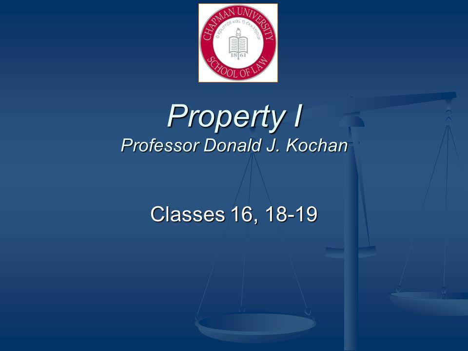 Property I Professor Donald J. Kochan Classes 16, 18-19