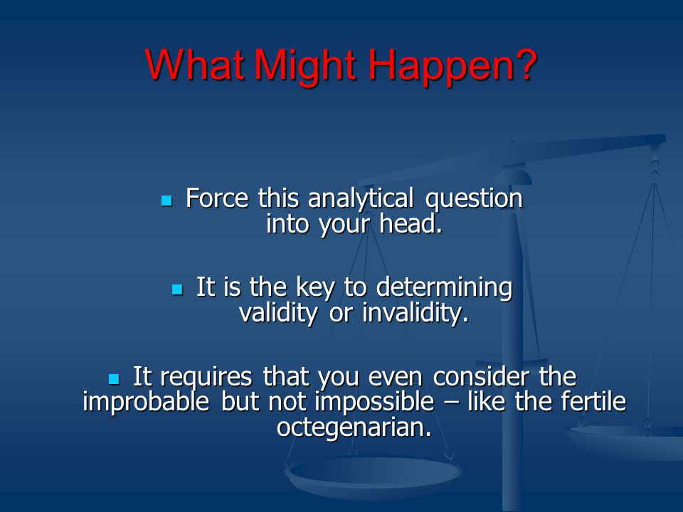 What Might Happen. Force this analytical question into your head.