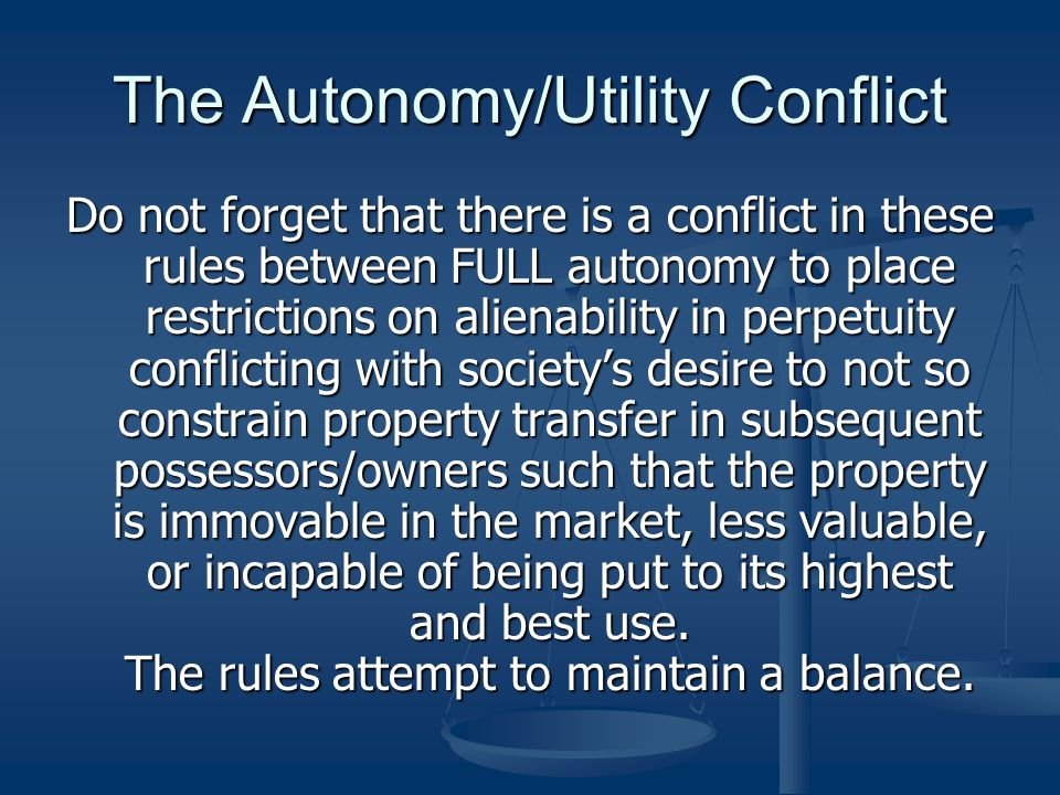 The Autonomy/Utility Conflict Do not forget that there is a conflict in these rules between FULL autonomy to place restrictions on alienability in perpetuity conflicting with society's desire to not so constrain property transfer in subsequent possessors/owners such that the property is immovable in the market, less valuable, or incapable of being put to its highest and best use.