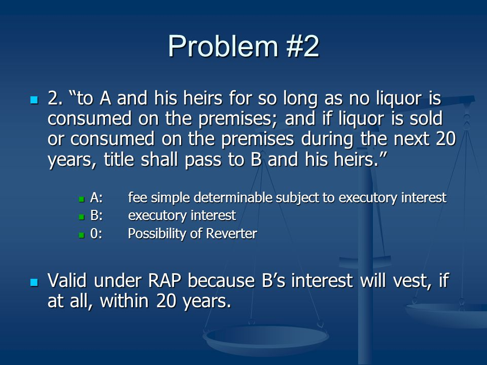 "Problem #2 2. ""to A and his heirs for so long as no liquor is consumed on the premises; and if liquor is sold or consumed on the premises during the n"